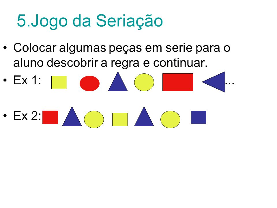 5.Jogo da Seriação Colocar algumas peças em serie para o aluno descobrir a regra e continuar.