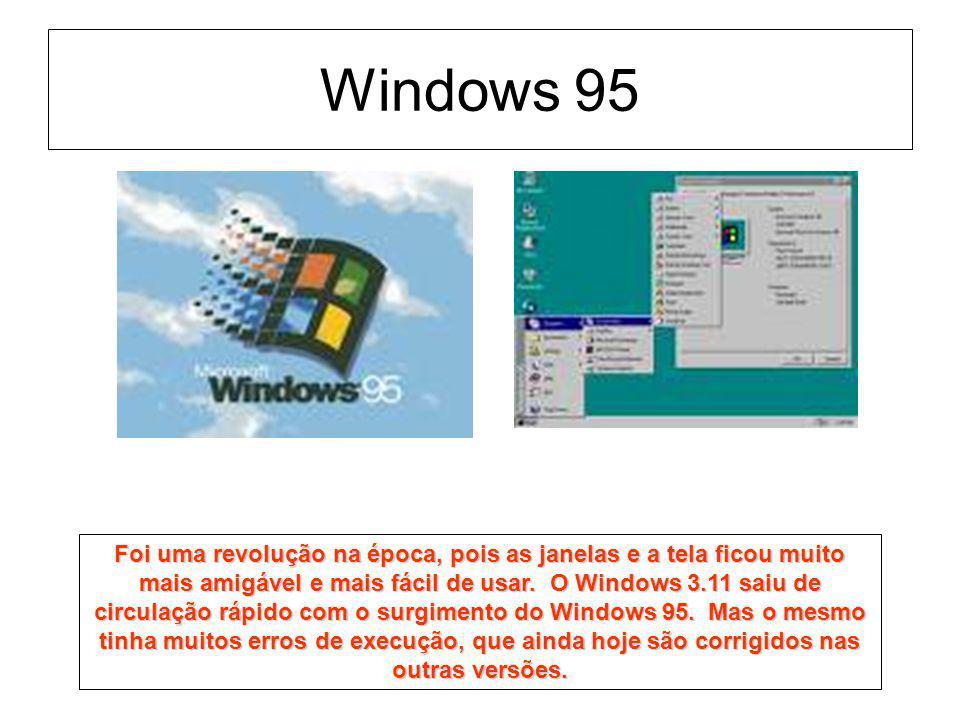 Windows 95 Foi uma revolução na época, pois as janelas e a tela ficou muito mais amigável e mais fácil de usar. O Windows 3.11 saiu de circulação rápi