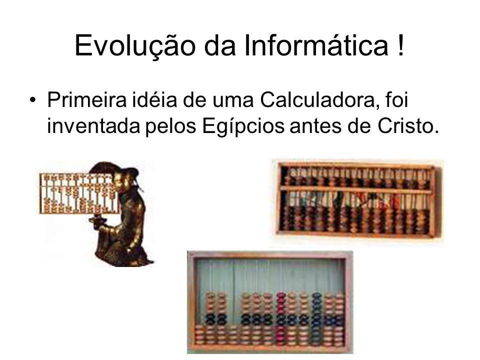 Evolução da Informática ! Primeira idéia de uma Calculadora, foi inventada pelos Egípcios antes de Cristo.