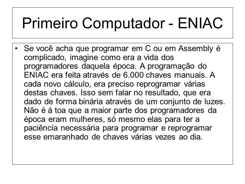 Primeiro Computador - ENIAC Se você acha que programar em C ou em Assembly é complicado, imagine como era a vida dos programadores daquela época. A pr