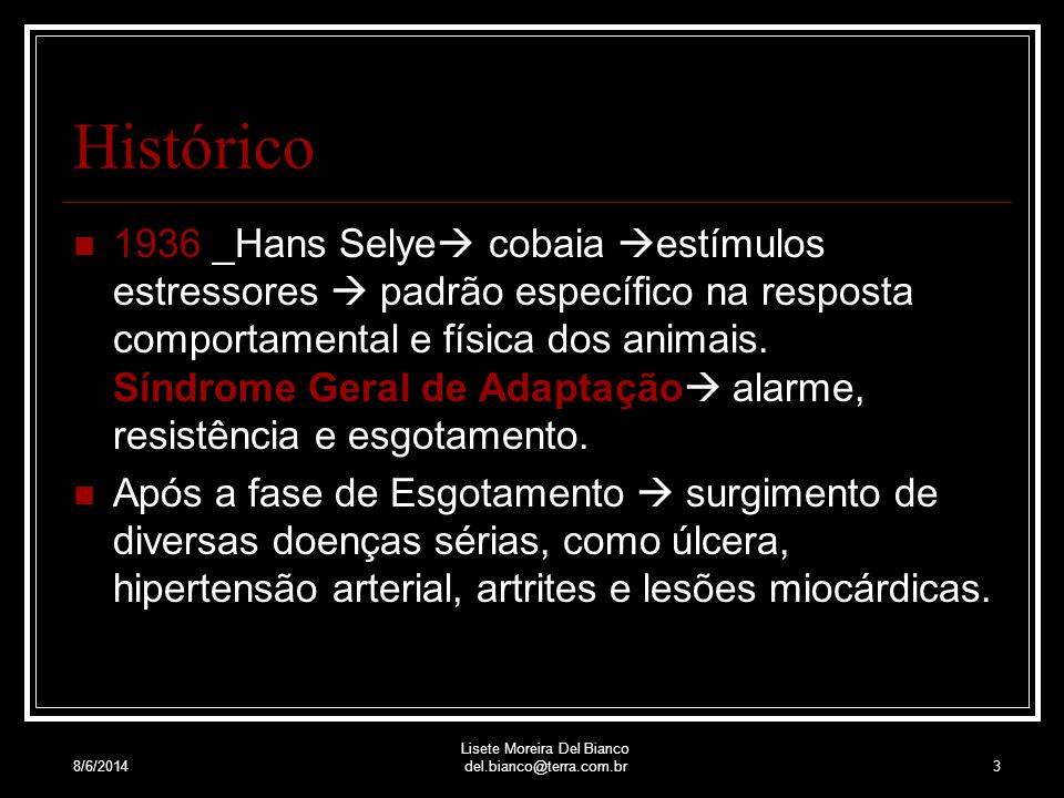 8/6/2014 Lisete Moreira Del Bianco del.bianco@terra.com.br3 Histórico 1936 _Hans Selye cobaia estímulos estressores padrão específico na resposta comportamental e física dos animais.