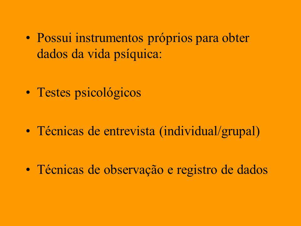 Possui instrumentos próprios para obter dados da vida psíquica: Testes psicológicos Técnicas de entrevista (individual/grupal) Técnicas de observação e registro de dados