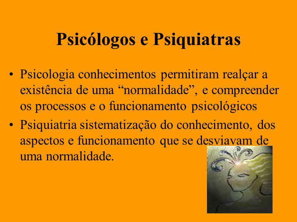 Psicólogos e Psiquiatras Psicologia conhecimentos permitiram realçar a existência de uma normalidade, e compreender os processos e o funcionamento psicológicos Psiquiatria sistematização do conhecimento, dos aspectos e funcionamento que se desviavam de uma normalidade.