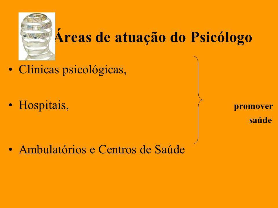 Áreas de atuação do Psicólogo Clínicas psicológicas, Hospitais, promover saúde Ambulatórios e Centros de Saúde