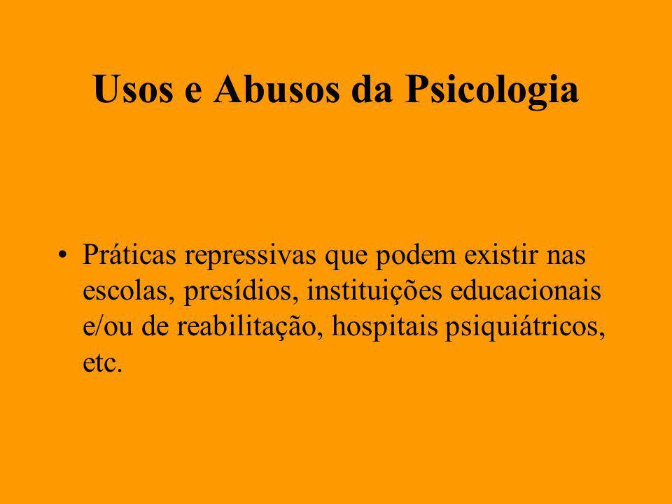 Usos e Abusos da Psicologia Práticas repressivas que podem existir nas escolas, presídios, instituições educacionais e/ou de reabilitação, hospitais psiquiátricos, etc.