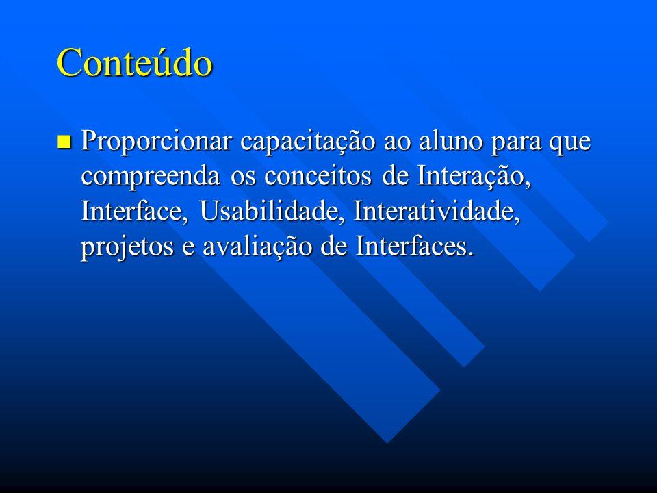 Conteúdo Proporcionar capacitação ao aluno para que compreenda os conceitos de Interação, Interface, Usabilidade, Interatividade, projetos e avaliação de Interfaces.
