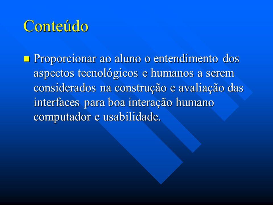Conteúdo Proporcionar ao aluno o entendimento dos aspectos tecnológicos e humanos a serem considerados na construção e avaliação das interfaces para boa interação humano computador e usabilidade.