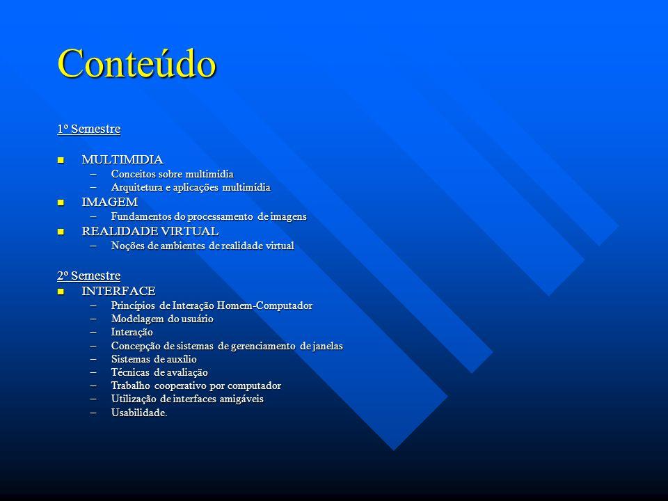 Conteúdo 1º Semestre MULTIMIDIA MULTIMIDIA –Conceitos sobre multimídia –Arquitetura e aplicações multimídia IMAGEM IMAGEM –Fundamentos do processamento de imagens REALIDADE VIRTUAL REALIDADE VIRTUAL –Noções de ambientes de realidade virtual 2º Semestre INTERFACE INTERFACE –Princípios de Interação Homem-Computador –Modelagem do usuário –Interação –Concepção de sistemas de gerenciamento de janelas –Sistemas de auxílio –Técnicas de avaliação –Trabalho cooperativo por computador –Utilização de interfaces amigáveis –Usabilidade.