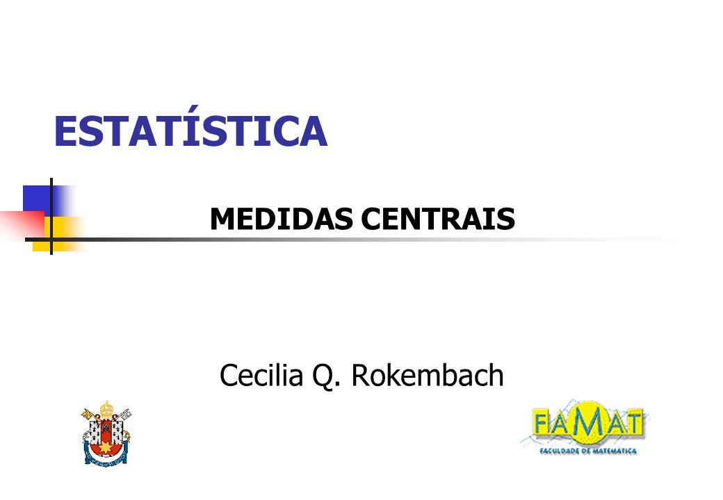 ESTATÍSTICA MEDIDAS CENTRAIS Cecilia Q. Rokembach