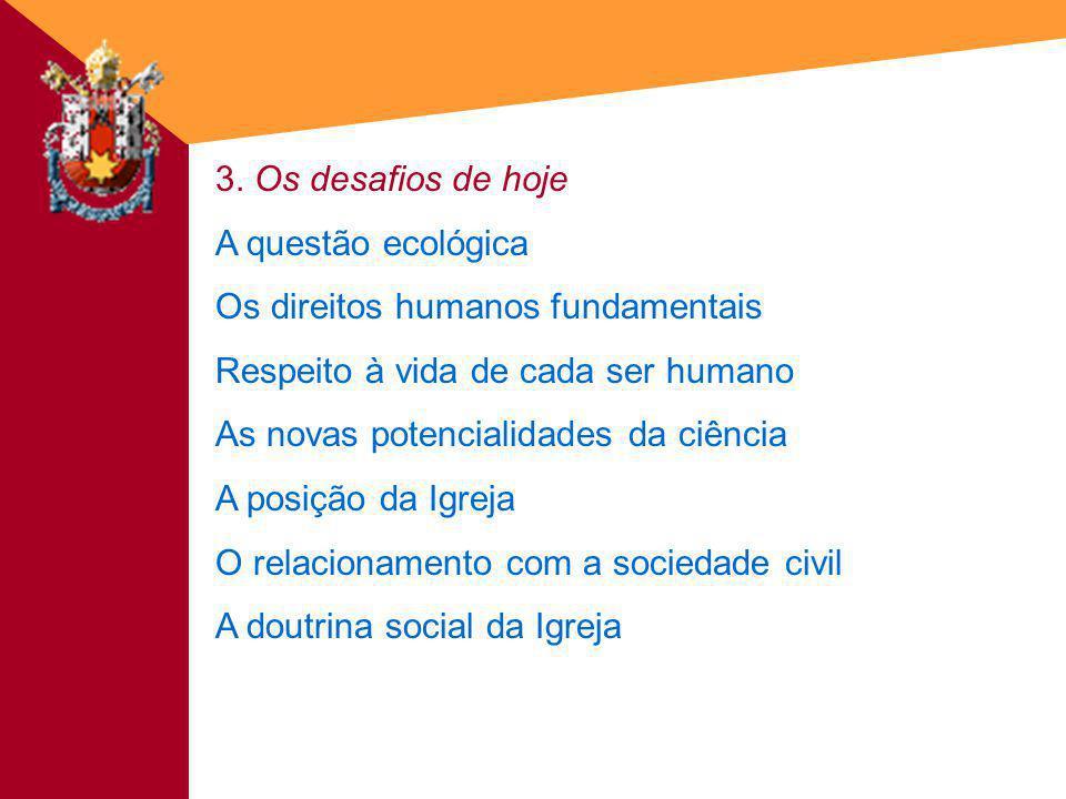 3. Os desafios de hoje A questão ecológica Os direitos humanos fundamentais Respeito à vida de cada ser humano As novas potencialidades da ciência A p