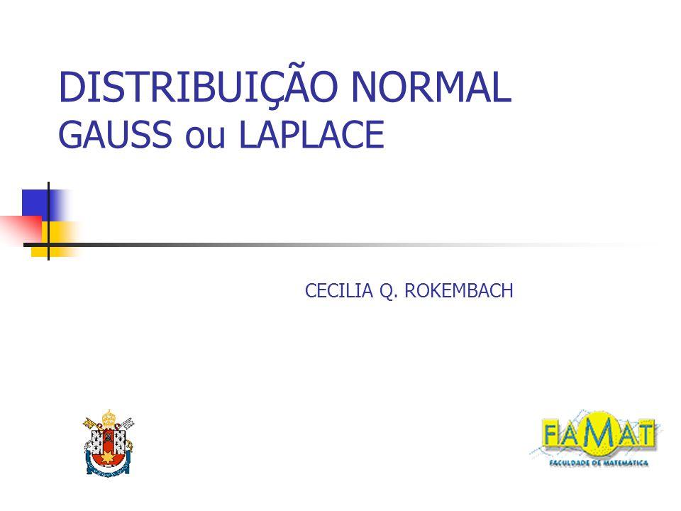 DISTRIBUIÇÃO NORMAL GAUSS ou LAPLACE CECILIA Q. ROKEMBACH