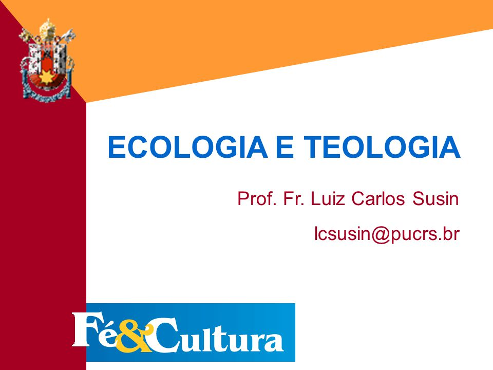 Fé&Cultura - 18/03/200313 ECOLOGIA E TEOLOGIA Prof. Fr. Luiz Carlos Susin lcsusin@pucrs.br