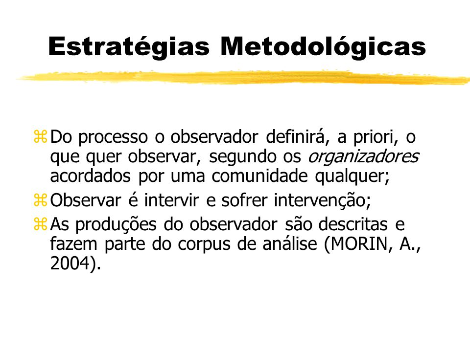 Estratégias Metodológicas zDo processo o observador definirá, a priori, o que quer observar, segundo os organizadores acordados por uma comunidade qualquer; zObservar é intervir e sofrer intervenção; zAs produções do observador são descritas e fazem parte do corpus de análise (MORIN, A., 2004).