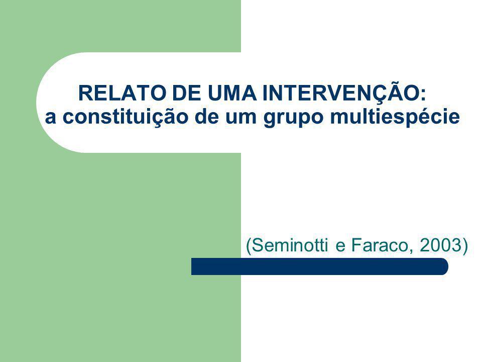 RELATO DE UMA INTERVENÇÃO: a constituição de um grupo multiespécie (Seminotti e Faraco, 2003)