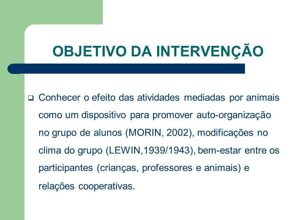 OBJETIVO DA INTERVENÇÃO Conhecer o efeito das atividades mediadas por animais como um dispositivo para promover auto-organização no grupo de alunos (M
