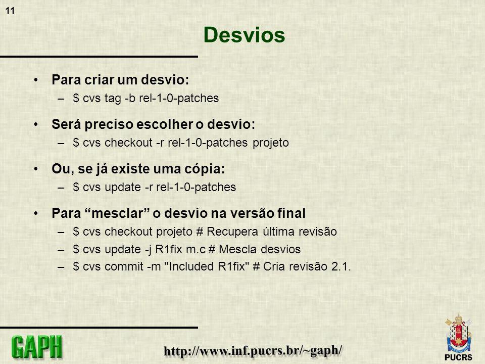 11 Desvios Para criar um desvio: –$ cvs tag -b rel-1-0-patches Será preciso escolher o desvio: –$ cvs checkout -r rel-1-0-patches projeto Ou, se já existe uma cópia: –$ cvs update -r rel-1-0-patches Para mesclar o desvio na versão final –$ cvs checkout projeto # Recupera última revisão –$ cvs update -j R1fix m.c # Mescla desvios –$ cvs commit -m Included R1fix # Cria revisão 2.1.