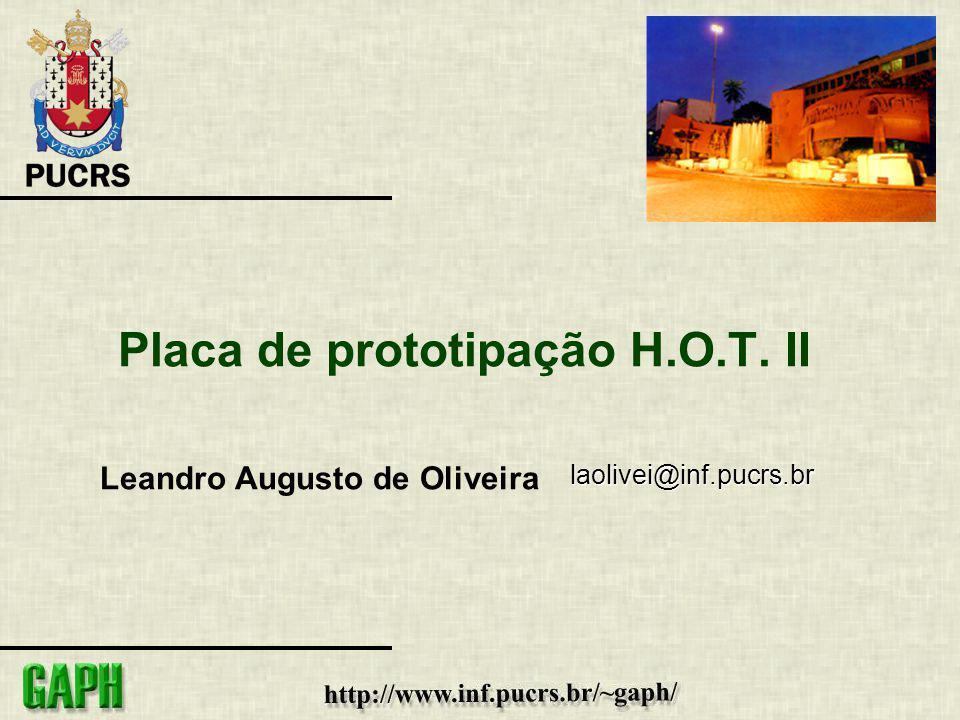 Placa de prototipação H.O.T. II Leandro Augusto de Oliveira laolivei@inf.pucrs.br