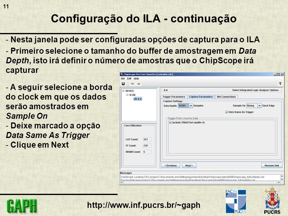 11 http://www.inf.pucrs.br/~gaph Configuração do ILA - continuação - Nesta janela pode ser configuradas opções de captura para o ILA - Primeiro selecione o tamanho do buffer de amostragem em Data Depth, isto irá definir o número de amostras que o ChipScope irá capturar - A seguir selecione a borda do clock em que os dados serão amostrados em Sample On - Deixe marcado a opção Data Same As Trigger - Clique em Next