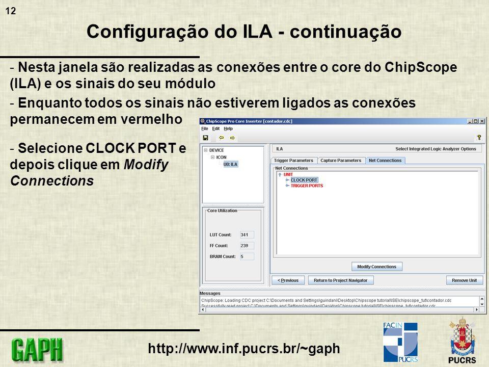 12 http://www.inf.pucrs.br/~gaph Configuração do ILA - continuação - Nesta janela são realizadas as conexões entre o core do ChipScope (ILA) e os sinais do seu módulo - Enquanto todos os sinais não estiverem ligados as conexões permanecem em vermelho - Selecione CLOCK PORT e depois clique em Modify Connections