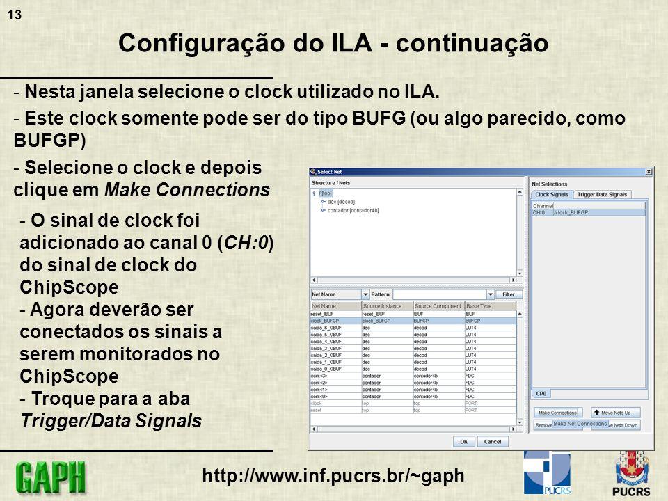 13 http://www.inf.pucrs.br/~gaph Configuração do ILA - continuação - Nesta janela selecione o clock utilizado no ILA. - Este clock somente pode ser do