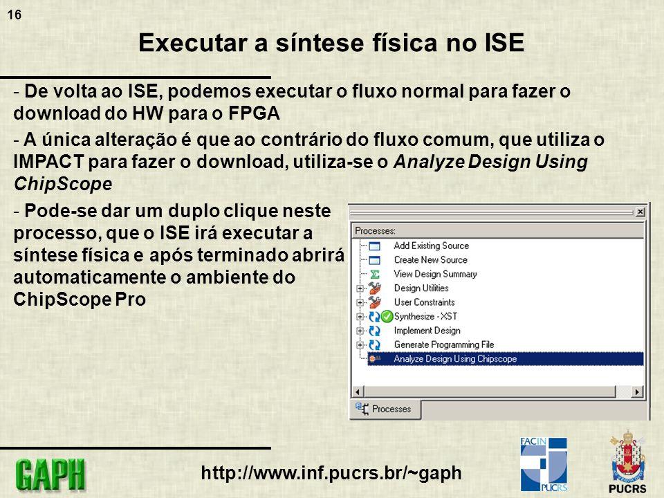 16 http://www.inf.pucrs.br/~gaph Executar a síntese física no ISE - De volta ao ISE, podemos executar o fluxo normal para fazer o download do HW para o FPGA - A única alteração é que ao contrário do fluxo comum, que utiliza o IMPACT para fazer o download, utiliza-se o Analyze Design Using ChipScope - Pode-se dar um duplo clique neste processo, que o ISE irá executar a síntese física e após terminado abrirá automaticamente o ambiente do ChipScope Pro