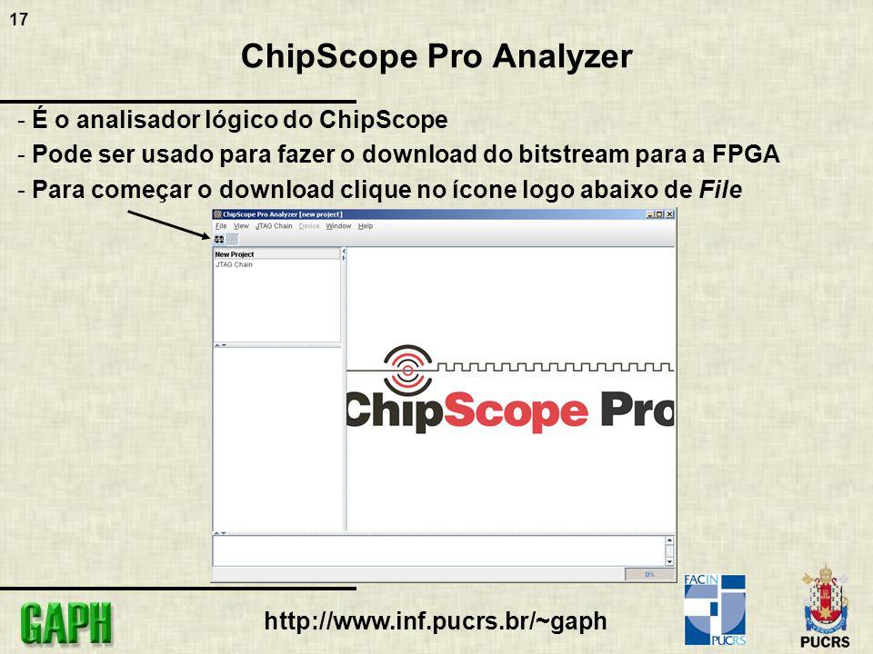17 http://www.inf.pucrs.br/~gaph ChipScope Pro Analyzer - É o analisador lógico do ChipScope - Pode ser usado para fazer o download do bitstream para a FPGA - Para começar o download clique no ícone logo abaixo de File