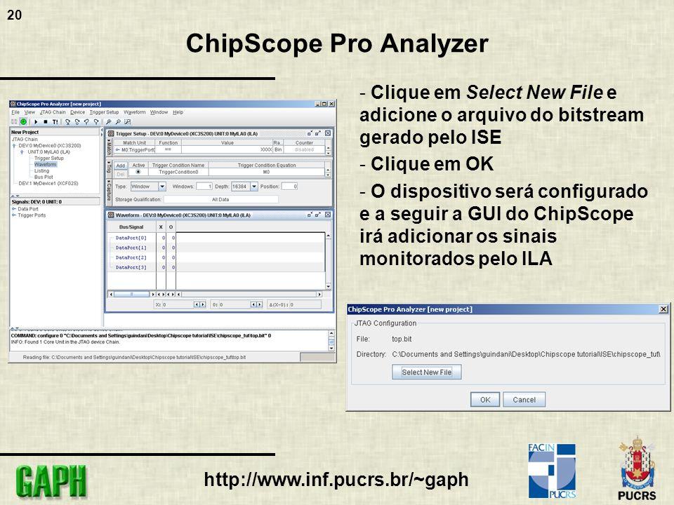 20 http://www.inf.pucrs.br/~gaph ChipScope Pro Analyzer - Clique em Select New File e adicione o arquivo do bitstream gerado pelo ISE - Clique em OK - O dispositivo será configurado e a seguir a GUI do ChipScope irá adicionar os sinais monitorados pelo ILA