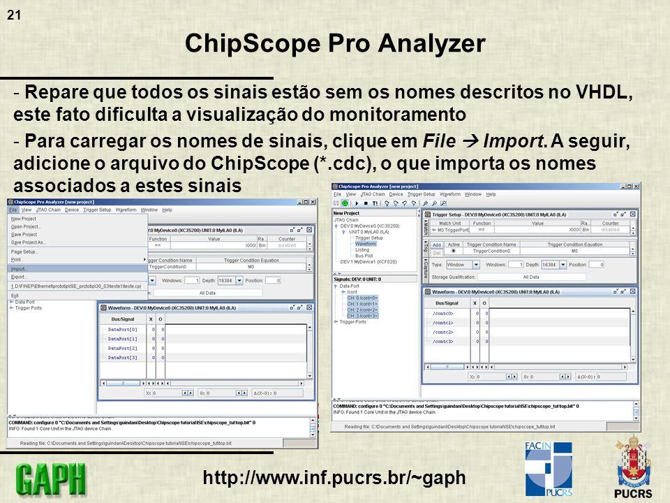 21 http://www.inf.pucrs.br/~gaph ChipScope Pro Analyzer - Repare que todos os sinais estão sem os nomes descritos no VHDL, este fato dificulta a visualização do monitoramento - Para carregar os nomes de sinais, clique em File Import.