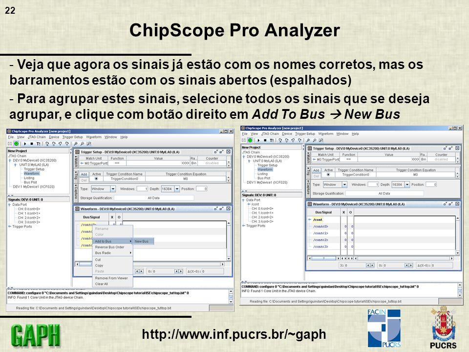 22 http://www.inf.pucrs.br/~gaph ChipScope Pro Analyzer - Veja que agora os sinais já estão com os nomes corretos, mas os barramentos estão com os sinais abertos (espalhados) - Para agrupar estes sinais, selecione todos os sinais que se deseja agrupar, e clique com botão direito em Add To Bus New Bus