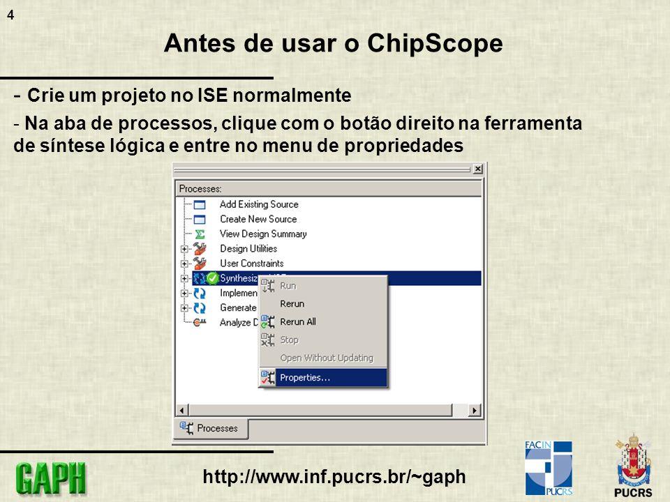 4 http://www.inf.pucrs.br/~gaph Antes de usar o ChipScope - Crie um projeto no ISE normalmente - Na aba de processos, clique com o botão direito na fe