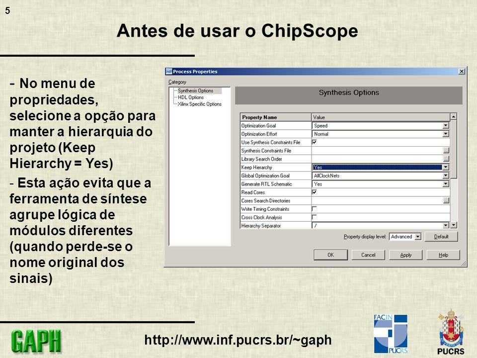 5 http://www.inf.pucrs.br/~gaph Antes de usar o ChipScope - No menu de propriedades, selecione a opção para manter a hierarquia do projeto (Keep Hiera