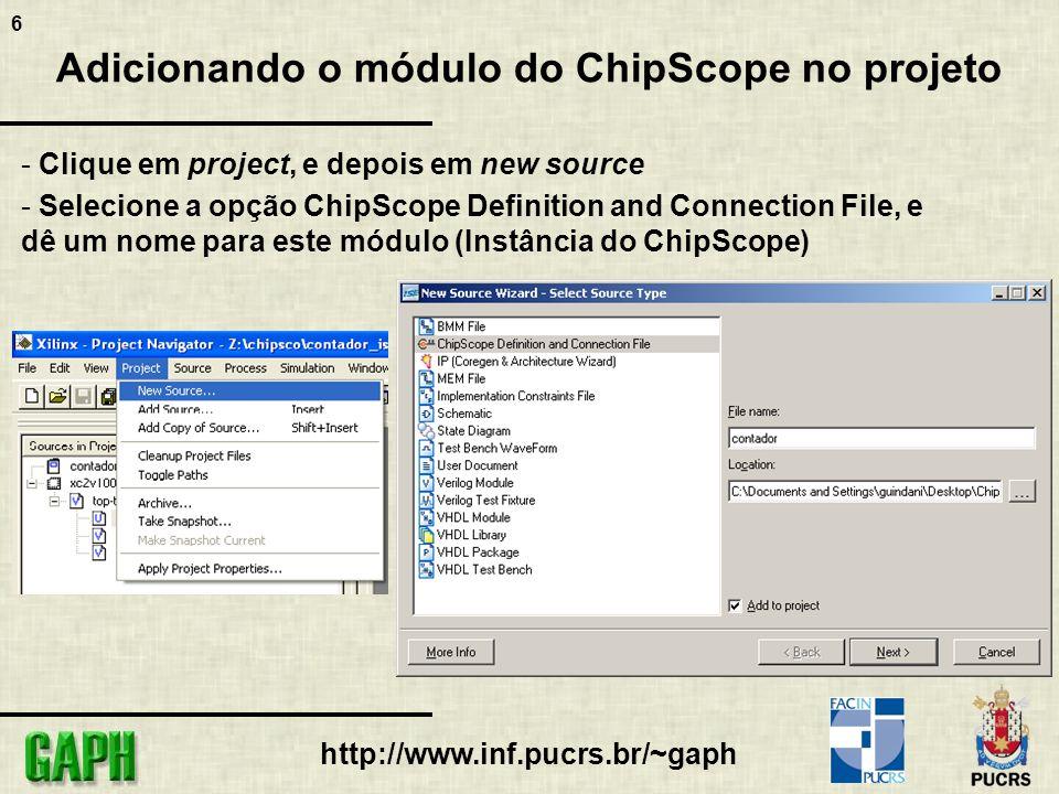 6 http://www.inf.pucrs.br/~gaph Adicionando o módulo do ChipScope no projeto - Clique em project, e depois em new source - Selecione a opção ChipScope Definition and Connection File, e dê um nome para este módulo (Instância do ChipScope)