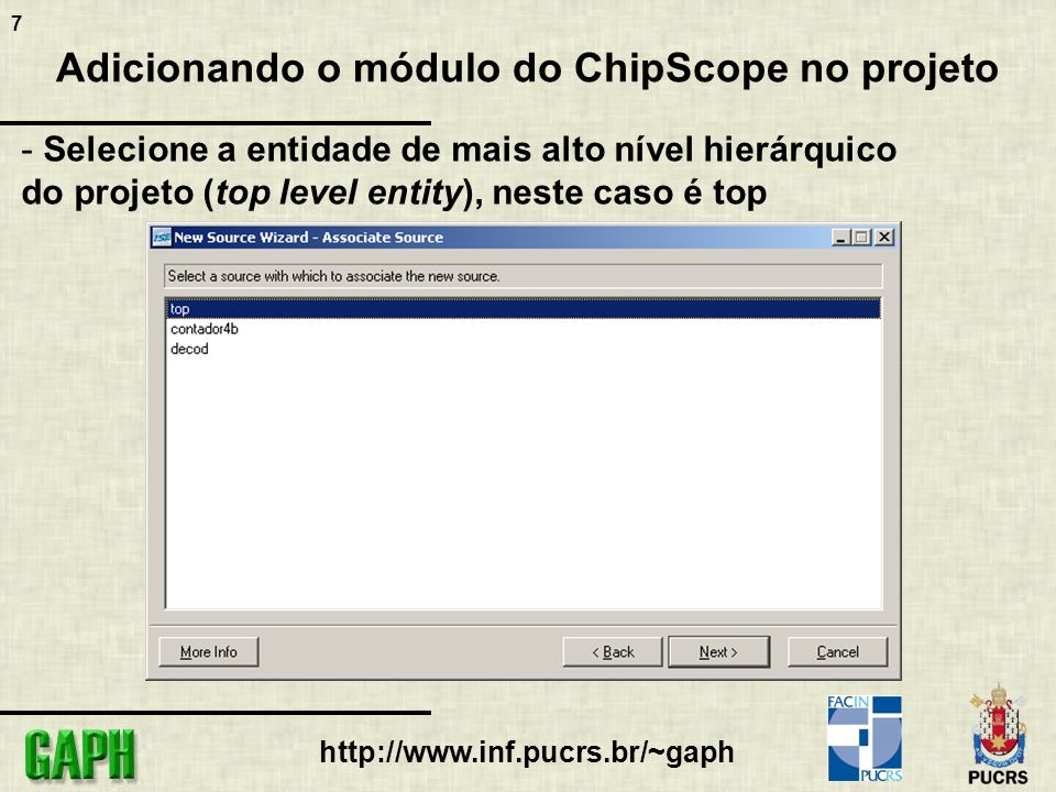 8 http://www.inf.pucrs.br/~gaph Configurando o módulo do ChipScope - Na aba de fontes (sources), dê um duplo clique no módulo do ChipScope recém-criado - Será exibida a janela de configuração do módulo do ChipScope contendo informações sobre o FPGA utilizado e a síntese realizada sem a configuração do ChipScope - Clique em Next
