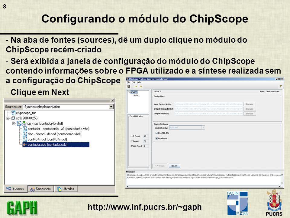 19 http://www.inf.pucrs.br/~gaph ChipScope Pro Analyzer - Com os dispositivos identificados, pode-se executar o download do bitstream para o FPGA - Clique com o botão direito no dispositivo, neste caso o XC3S200, e depois em Configure