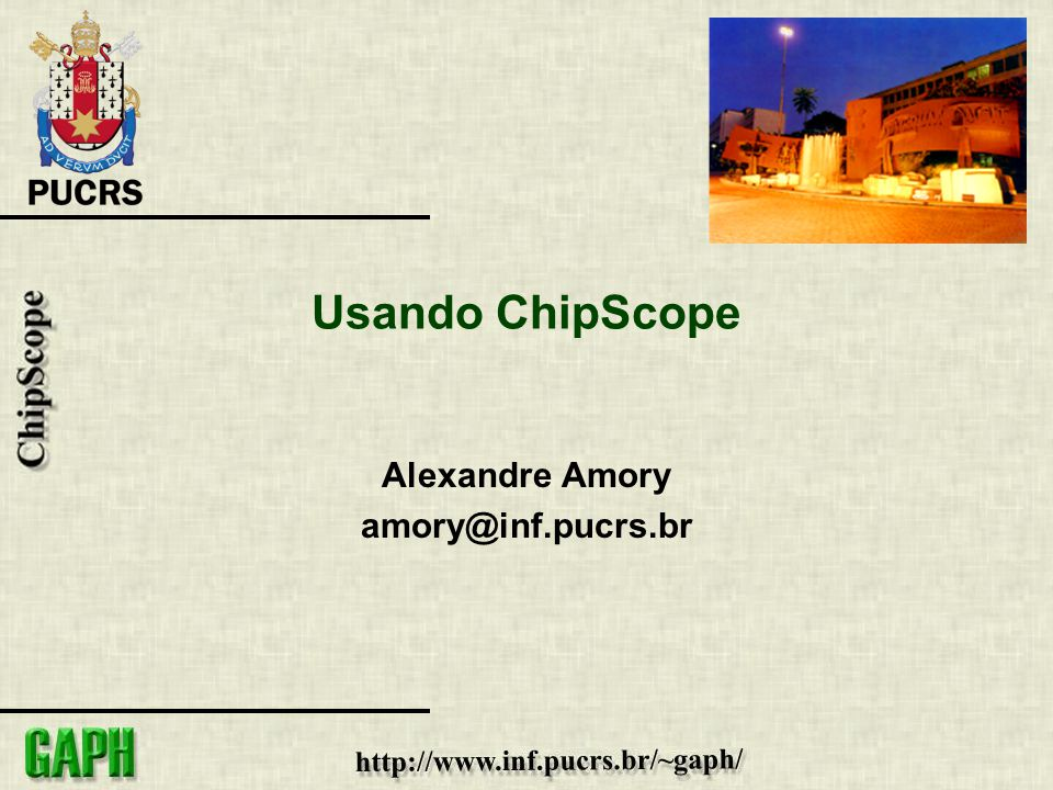 Usando ChipScope Alexandre Amory amory@inf.pucrs.br