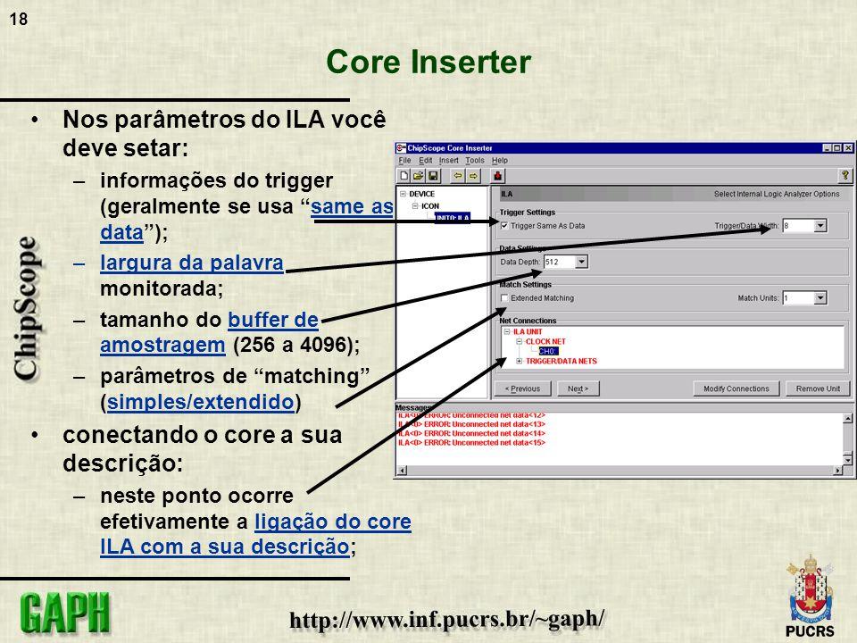 18 Core Inserter Nos parâmetros do ILA você deve setar: –informações do trigger (geralmente se usa same as data); –largura da palavra monitorada; –tam