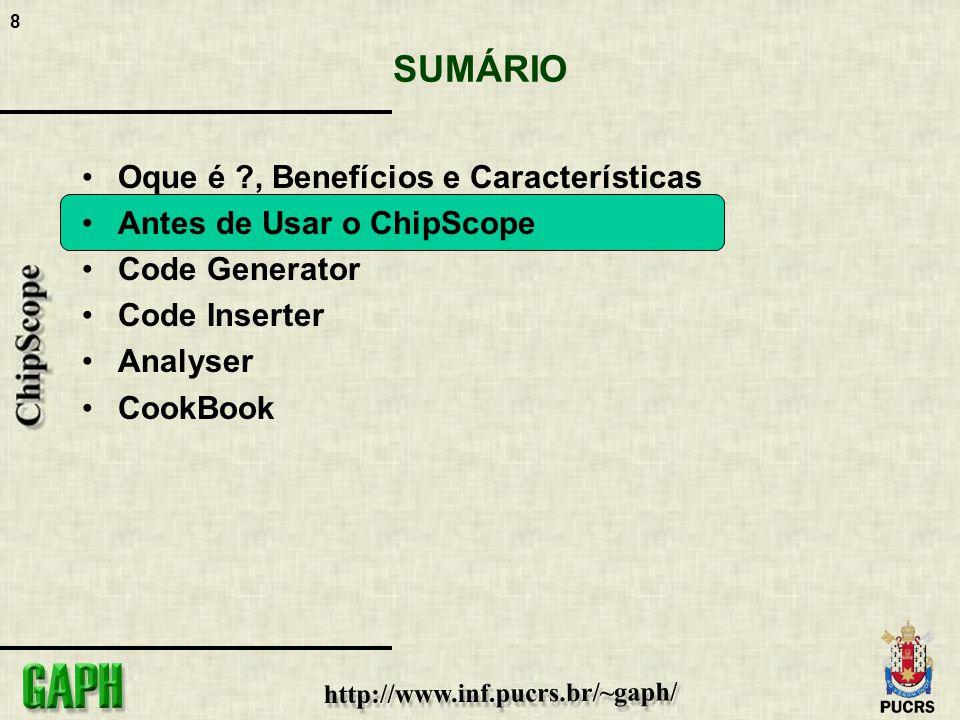 8 SUMÁRIO Oque é ?, Benefícios e Características Antes de Usar o ChipScope Code Generator Code Inserter Analyser CookBook