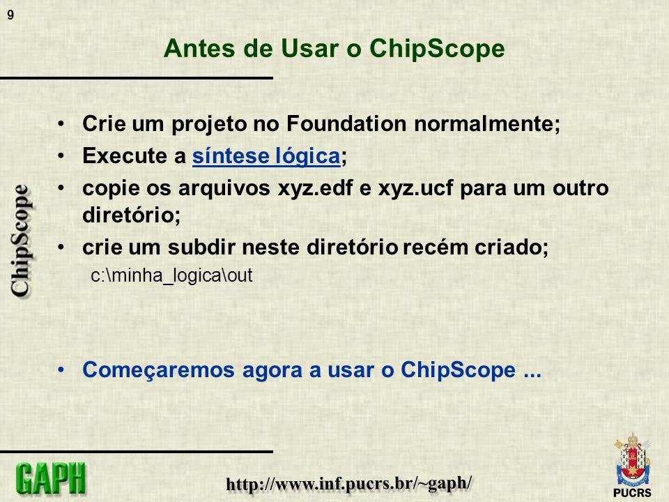 9 Antes de Usar o ChipScope Crie um projeto no Foundation normalmente; Execute a síntese lógica; copie os arquivos xyz.edf e xyz.ucf para um outro dir