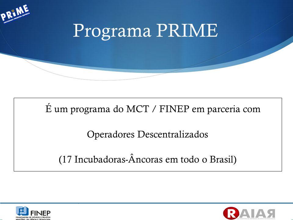 É um programa do MCT / FINEP em parceria com Operadores Descentralizados (17 Incubadoras-Âncoras em todo o Brasil) Programa PRIME