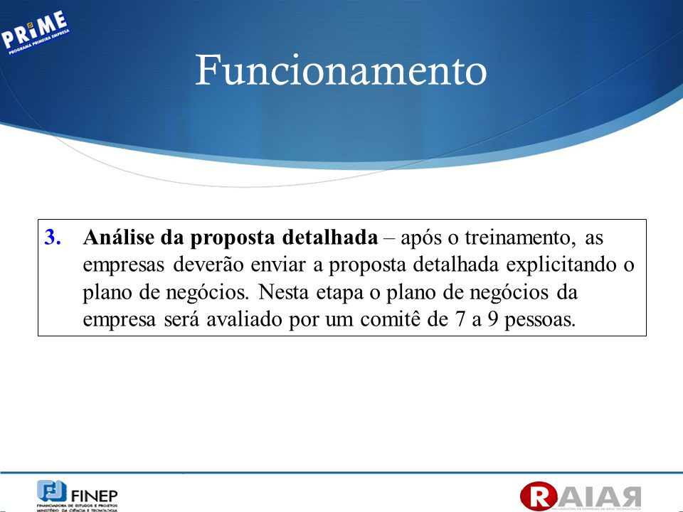 Funcionamento 3.Análise da proposta detalhada – após o treinamento, as empresas deverão enviar a proposta detalhada explicitando o plano de negócios.