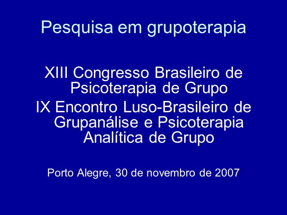 Pesquisa em grupoterapia XIII Congresso Brasileiro de Psicoterapia de Grupo IX Encontro Luso-Brasileiro de Grupanálise e Psicoterapia Analítica de Grupo Porto Alegre, 30 de novembro de 2007