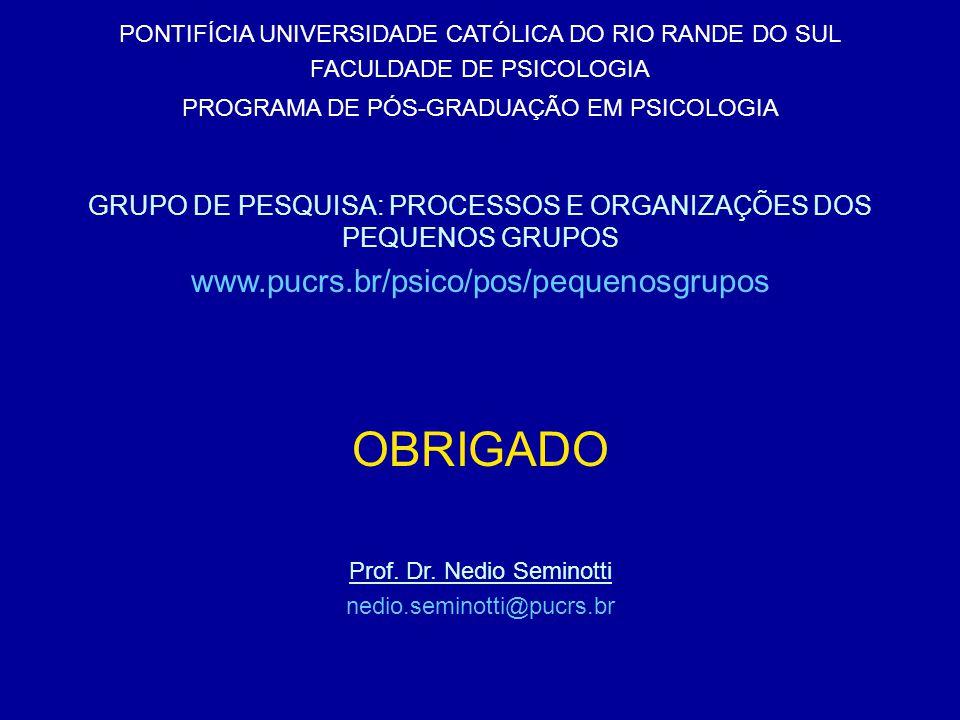 OBRIGADO PONTIFÍCIA UNIVERSIDADE CATÓLICA DO RIO RANDE DO SUL FACULDADE DE PSICOLOGIA PROGRAMA DE PÓS-GRADUAÇÃO EM PSICOLOGIA GRUPO DE PESQUISA: PROCESSOS E ORGANIZAÇÕES DOS PEQUENOS GRUPOS www.pucrs.br/psico/pos/pequenosgrupos Prof.