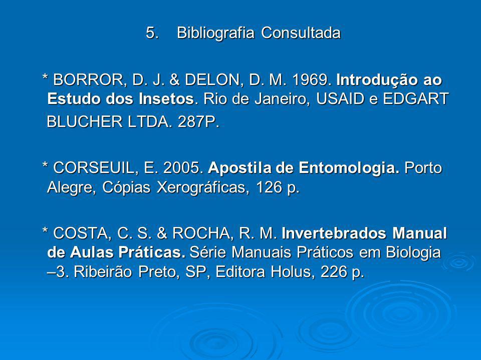 5. Bibliografia Consultada 5. Bibliografia Consultada * BORROR, D. J. & DELON, D. M. 1969. Introdução ao Estudo dos Insetos. Rio de Janeiro, USAID e E