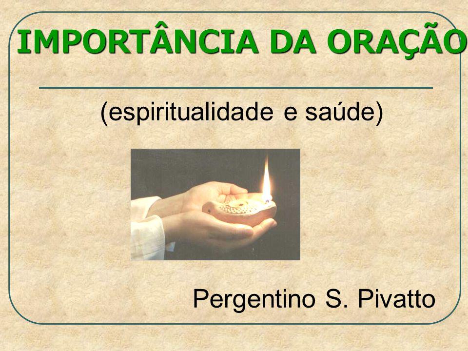 IMPORTÂNCIA DA ORAÇÃO (espiritualidade e saúde) Pergentino S. Pivatto