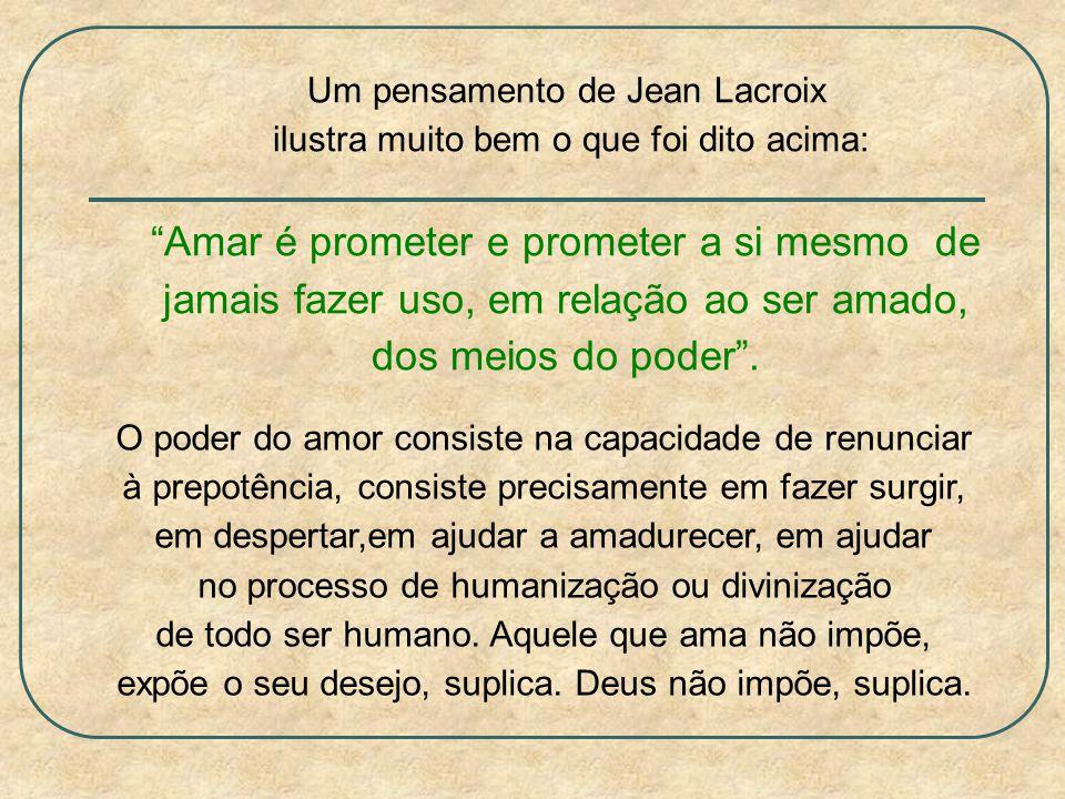 Um pensamento de Jean Lacroix ilustra muito bem o que foi dito acima: Amar é prometer e prometer a si mesmo de jamais fazer uso, em relação ao ser amado, dos meios do poder.