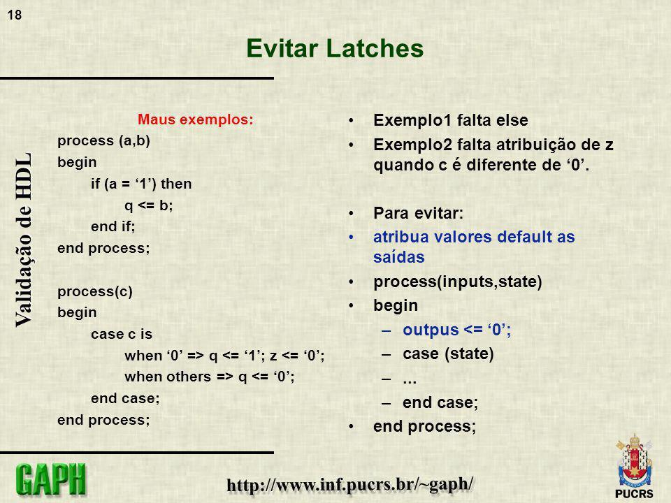 18 Validação de HDL Evitar Latches Maus exemplos: process (a,b) begin if (a = 1) then q <= b; end if; end process; process(c) begin case c is when 0 =