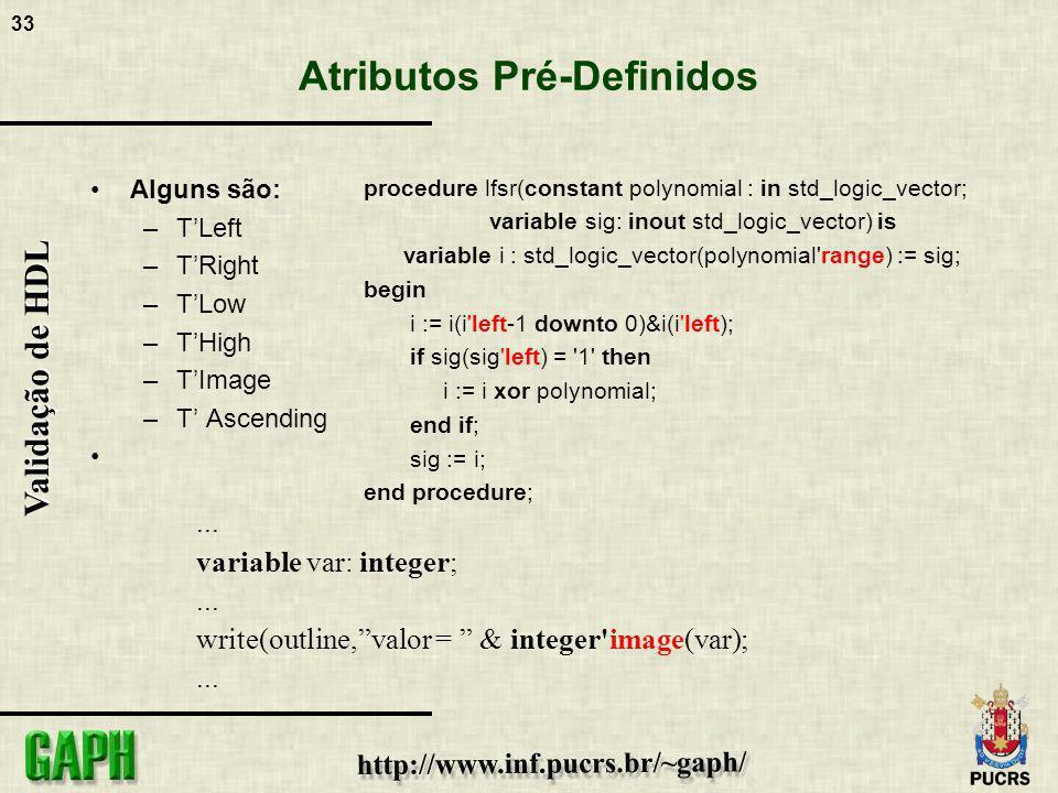 33 Validação de HDL Atributos Pré-Definidos Alguns são: –TLeft –TRight –TLow –THigh –TImage –T Ascending procedure lfsr(constant polynomial : in std_l