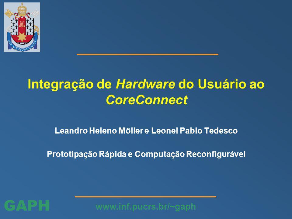GAPH www.inf.pucrs.br/~gaph Integração de Hardware do Usuário ao CoreConnect Leandro Heleno Möller e Leonel Pablo Tedesco Prototipação Rápida e Computação Reconfigurável