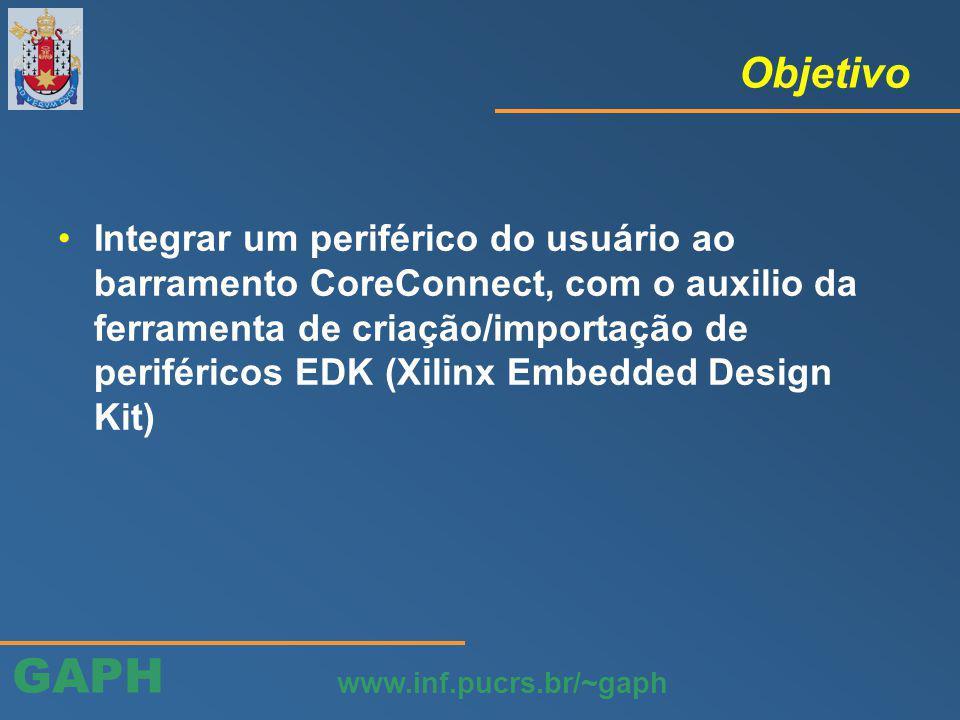 GAPH www.inf.pucrs.br/~gaph Objetivo Integrar um periférico do usuário ao barramento CoreConnect, com o auxilio da ferramenta de criação/importação de periféricos EDK (Xilinx Embedded Design Kit)