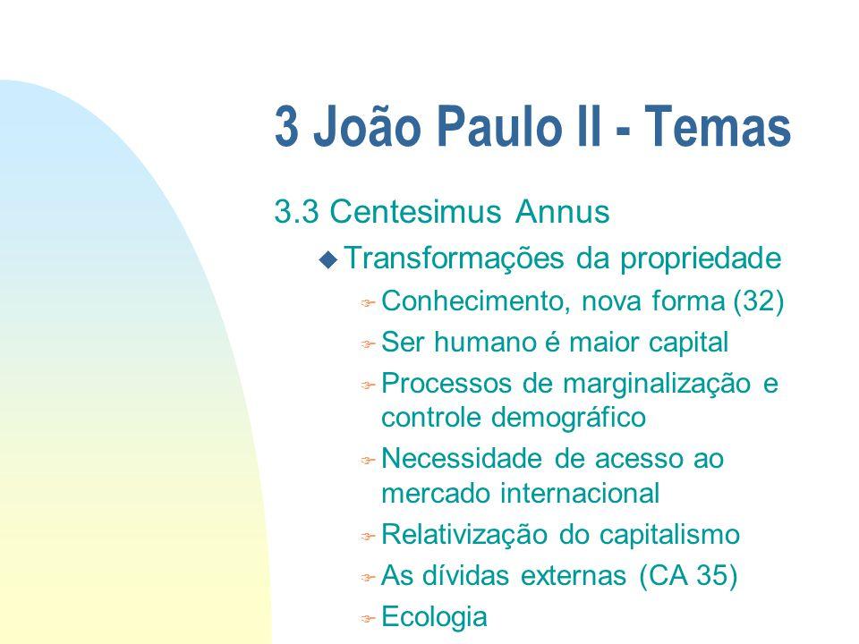 3 João Paulo II - Temas 3.3 Centesimus Annus u Transformações da propriedade F Conhecimento, nova forma (32) F Ser humano é maior capital F Processos